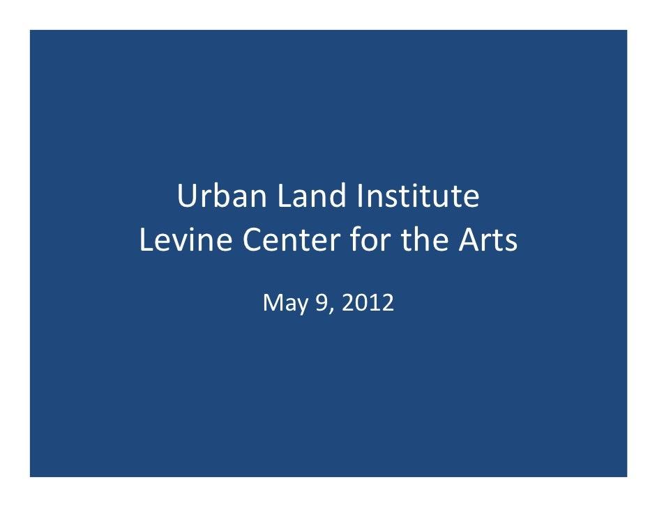 UrbanLandInstituteLevineCenterfortheArts        May9,2012
