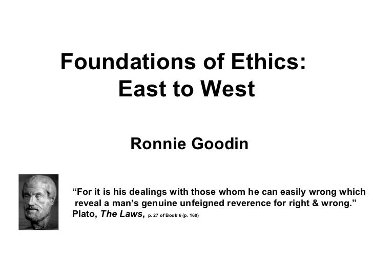 "Foundations of Ethics:    East to West             Ronnie Goodin ""For it is his dealings with those whom he can easily wro..."
