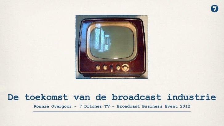 De toekomst van de broadcast industrie    Ronnie Overgoor - 7 Ditches TV - Broadcast Business Event 2012