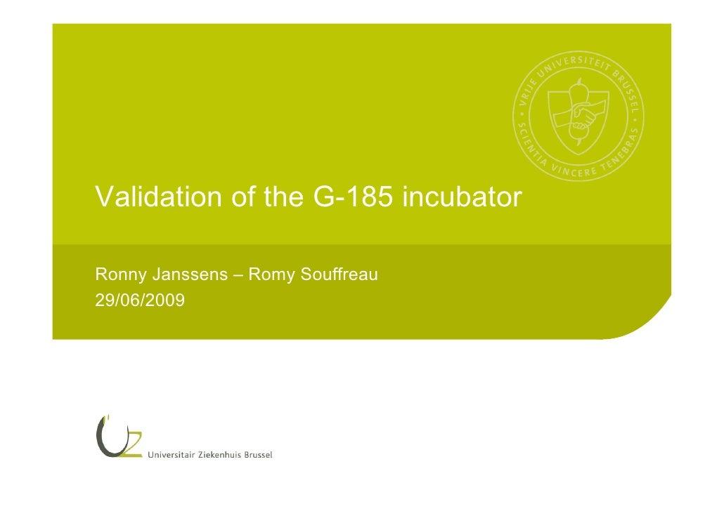 Validation of the G-185 incubator  Ronny Janssens – Romy Souffreau 29/06/2009