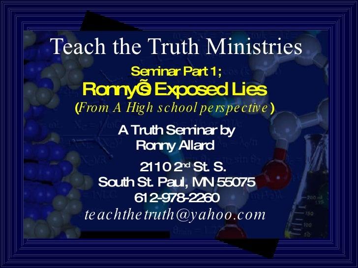 Teach the Truth Ministries <ul><li>Seminar Part 1; </li></ul><ul><li>Ronny's Exposed Lies  </li></ul><ul><li>( From A High...
