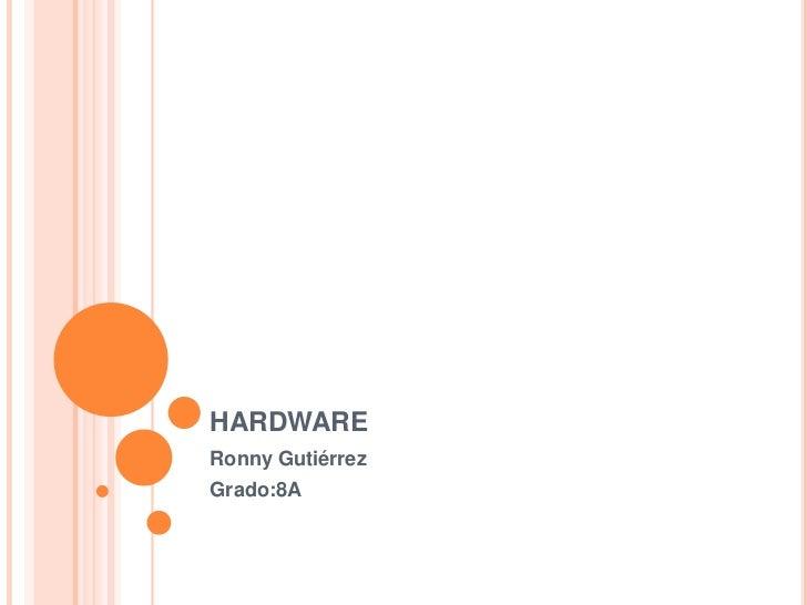 hardware<br />Ronny Gutiérrez<br />Grado:8A<br />