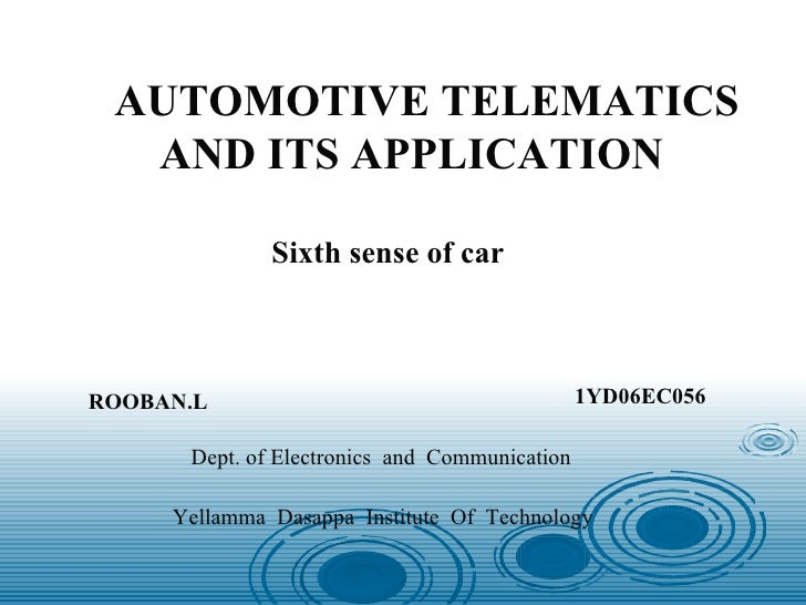 AUTOMOTIVE TELEMATICS AND ITS APPLICATION Sixth sense of car ROOBAN.L 1YD06EC056 Dept. of Electronics  and  Communication ...