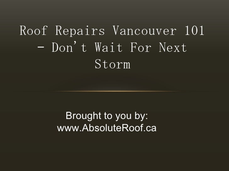 Roof Repairs Vancouver 101 – Don't Wait For Next Storm<br />Brought to you by:<br />www.AbsoluteRoof.ca<br />