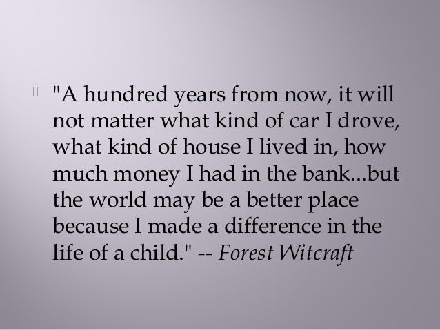 " ""A hundred years from now, it willnot matter what kind of car I drove,what kind of house I lived in, howmuch money I had..."