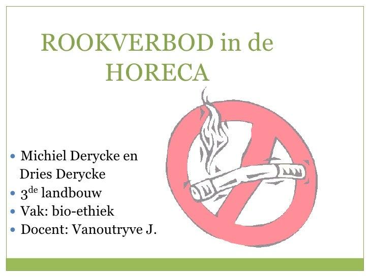ROOKVERBOD in de HORECA<br />Michiel Derycke en <br />Dries Derycke<br />3de landbouw<br />Vak: bio-ethiek<br />Docent: Va...