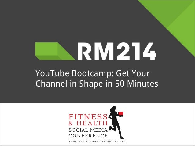 YouTube Bootcamp: Get Your Channel in Shape in 50 Minutes - Room 214 - FitSocial Conference 2013