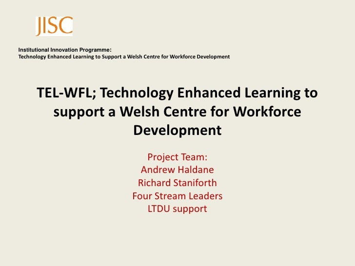 TEL-WFL; Technology Enhanced Learning to support a Welsh Centre for Workforce Development <br />Project Team:<br />Andrew ...