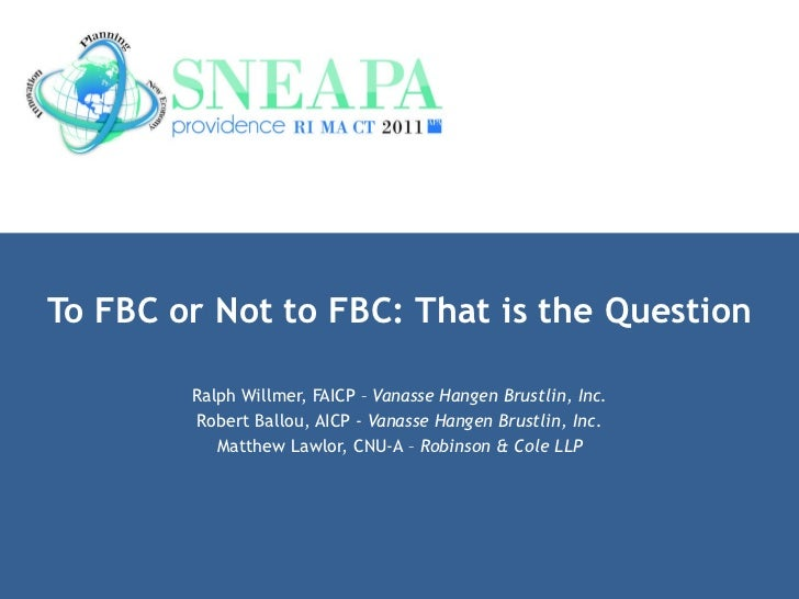 To FBC or Not to FBC: That is the Question Ralph Willmer, FAICP –  Vanasse Hangen Brustlin, Inc. Robert Ballou, AICP -  Va...