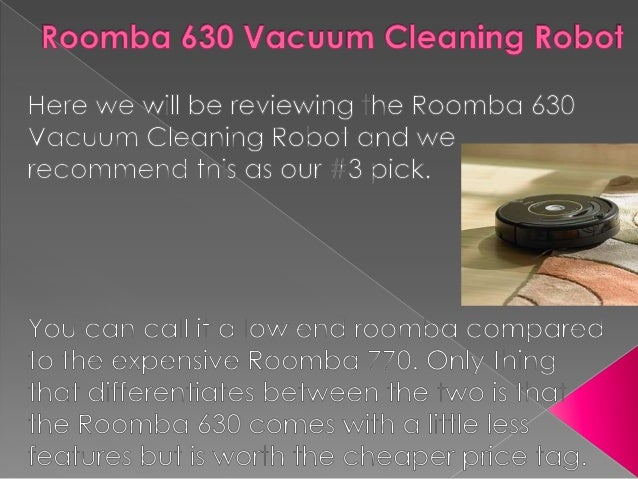  Let's have a look at the important features of the Roomba 630 Robotic Vacuum cleaner.  Roomba 630 picks up an amazing a...