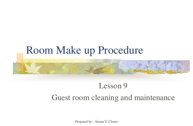Room Make up Procedure                 Lesson 9    Guest room cleaning and maintenance          Prepared by: Aireen Y. Clo...