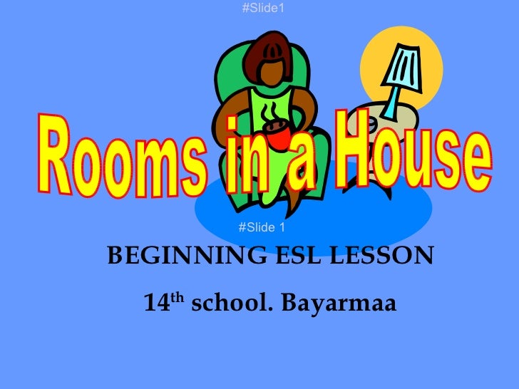 Rooms in a House BEGINNING ESL LESSON 14 th  school. Bayarmaa #Slide 1 #Slide1