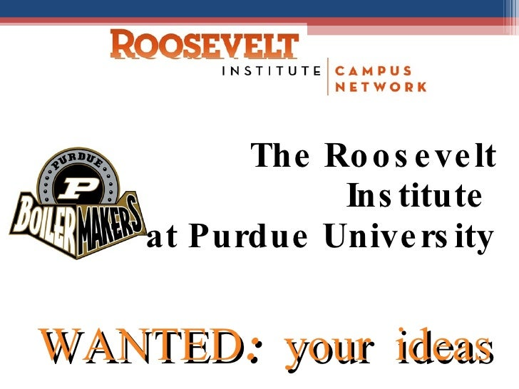 The Roosevelt Institute  at Purdue University WANTED: your ideas