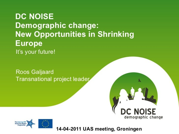 DC NOISE  Demographic change:  New Opportunities in Shrinking Europe  It's your future! 14-04-2011 UAS meeting, Groningen ...