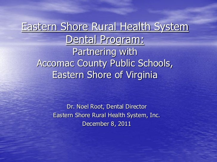 Eastern Shore Rural Health System         Dental Program:          Partnering with   Accomac County Public Schools,      E...