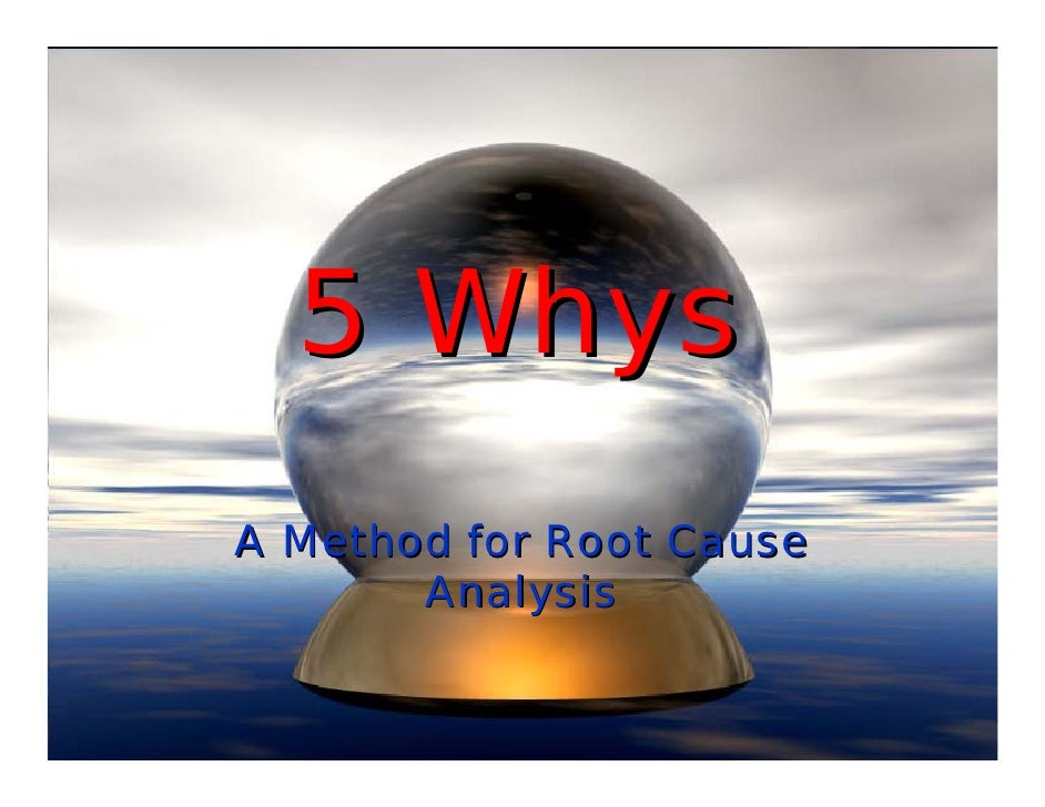 Root Cause Analysis 5 Whys 5 Whys a Method For Root Cause