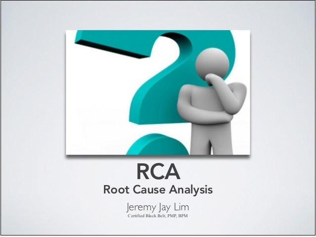RCA Root Cause Analysis Jeremy Jay Lim	  Certified Black Belt, PMP, BPM