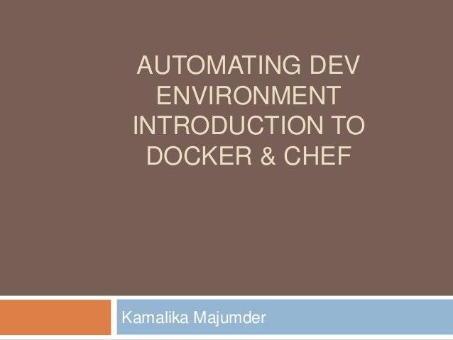 AUTOMATING DEV ENVIRONMENT INTRODUCTION TO DOCKER & CHEF Kamalika Majumder