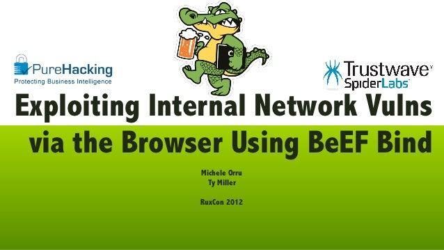 Exploiting Internal Network Vulns via the Browser Using BeEF Bind              Michele Orru                Ty Miller      ...