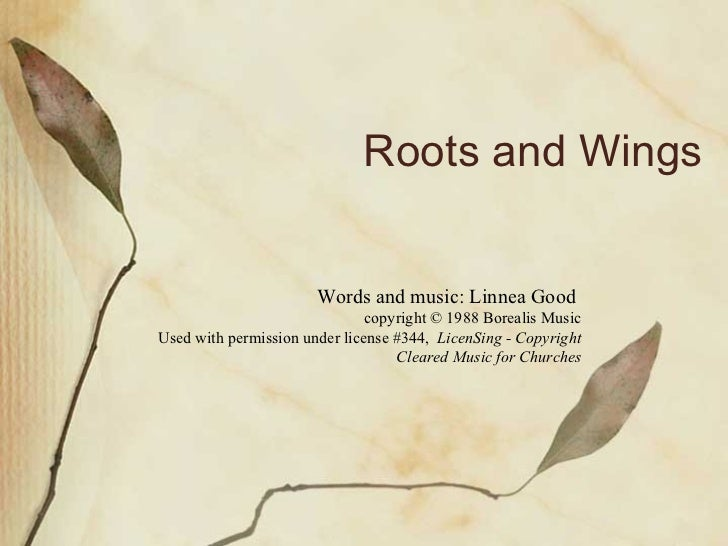 Roots and Wings Words and music: Linnea Good  copyright © 1988 Borealis Music Used with permission under license #344,  Li...