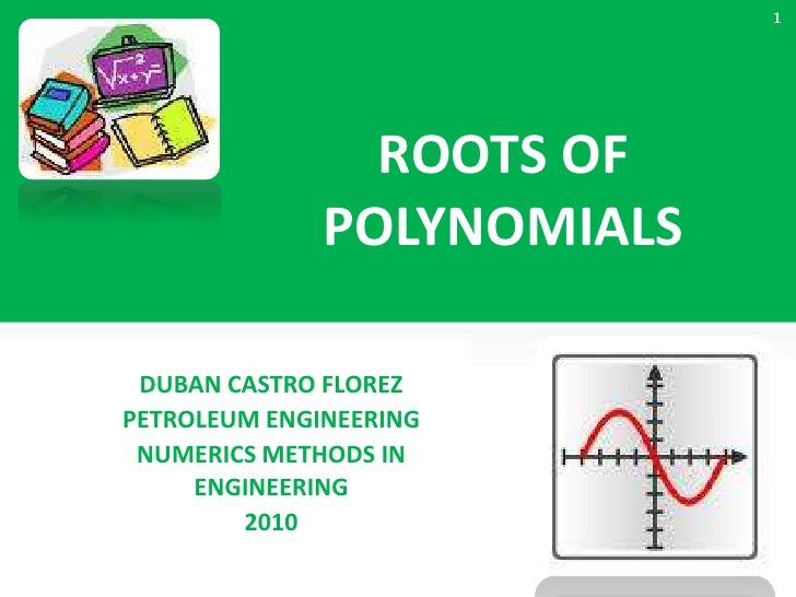 ROOTS OF POLYNOMIALS<br />DUBAN CASTRO FLOREZ<br />PETROLEUM ENGINEERING<br />NUMERICS METHODS IN ENGINEERING<br />2010<br...