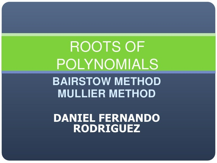 BAIRSTOW METHOD<br />MULLIER METHOD<br />DANIEL FERNANDO RODRIGUEZ<br />ROOTS OF POLYNOMIALS<br />