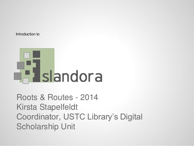 Roots & Routes - 2014 Kirsta Stapelfeldt Coordinator, USTC Library's Digital Scholarship Unit Introduction to