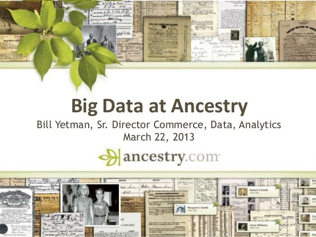 DNA Big Data at Ancestry Bill Yetman, Sr. Director Commerce, Data, Analytics March 22, 2013