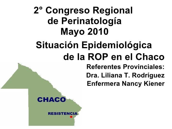 2° Congreso Regional  de Perinatología Mayo 2010 Situación Epidemiológica de la ROP en el Chaco Referentes Provinciales: D...