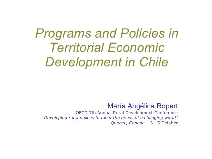 Programs and Policies in Territorial Economic Development in Chile María Angélica Ropert OECD 7th Annual Rural Development...