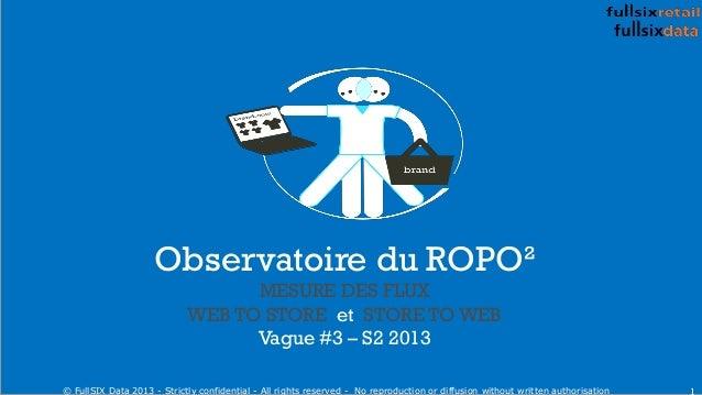 Observatoire du ROPO² MESURE DES FLUX WEB TO STORE et STORE TO WEB Vague #3 – S2 2013 1© FullSIX Data 2013 - Strictly conf...