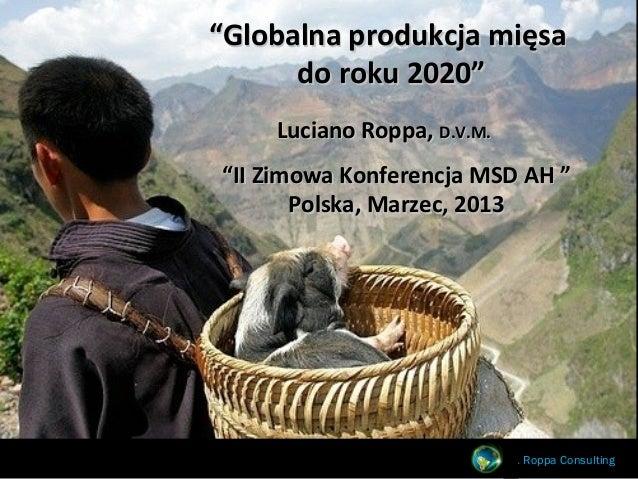 """""""Globalna produkcja mięsa      do roku 2020""""    Luciano Roppa, D.V.M.""""II Zimowa Konferencja MSD AH """"       Polska, Marzec,..."""