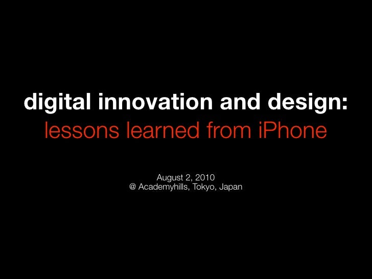 digital innovation and design:   lessons learned from iPhone                August 2, 2010          @ Academyhills, Tokyo,...