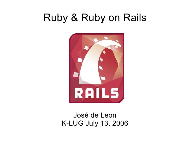Ruby & Ruby on Rails José de Leon K-LUG July 13, 2006
