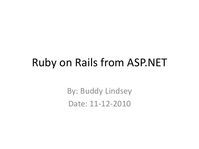 Ruby on Rails from ASP.NET By: Buddy Lindsey Date: 11-12-2010