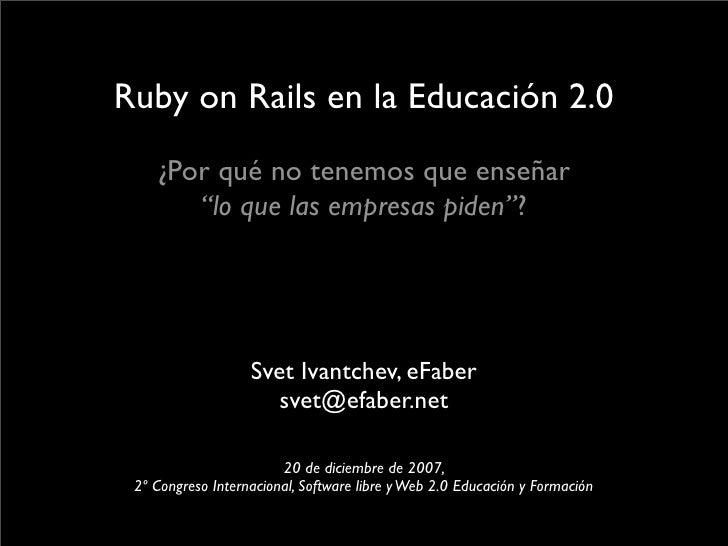 """Ruby on Rails en la Educación 2.0    ¿Por qué no tenemos que enseñar       """"lo que las empresas piden""""?                   ..."""