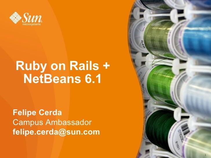 Ruby on Rails +  NetBeans 6.1  Felipe Cerda Campus Ambassador felipe.cerda@sun.com                         1