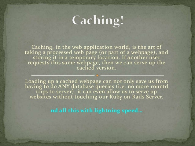 Caching, in the web application world, is the art of taking a processed web page (or part of a webpage), and storing it in...