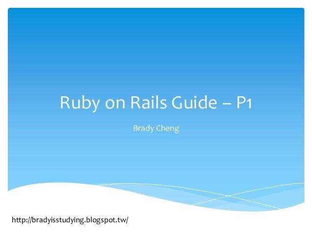Ruby on Rails Guide – P1                                      Brady Chenghttp://bradyisstudying.blogspot.tw/