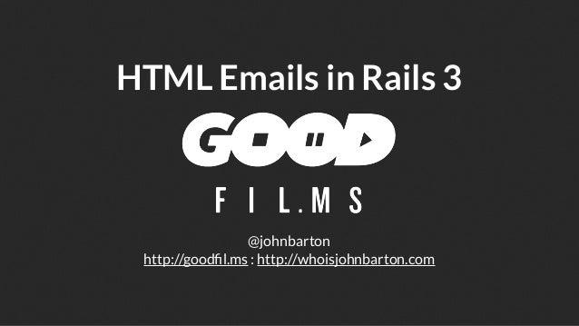 HTML Emails in Rails 3                 @johnbarton http://goodfil.ms : http://whoisjohnbarton.com