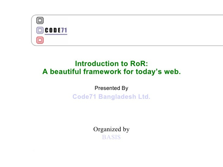 Introduction to RoR: A beautiful framework for today's web. Presented By Code71 Bangladesh Ltd. Organized by BASIS