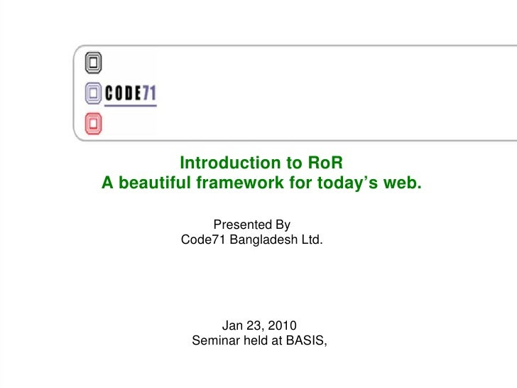 Introduction to RoR A beautiful framework for today's web.               Presented By          Code71 Bangladesh Ltd.     ...