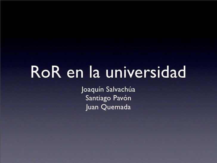 RoR en la universidad       Joaquín Salvachúa         Santiago Pavón         Juan Quemada