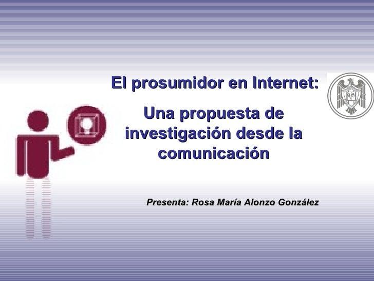 El prosumidor en Internet:   Una propuesta de investigación desde la     comunicación    Presenta: Rosa María Alonzo Gonzá...