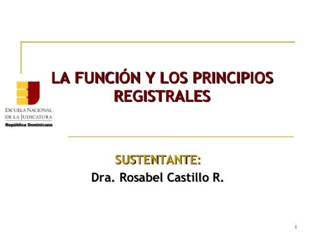LA FUNCIÓN Y LOS PRINCIPIOS REGISTRALES  SUSTENTANTE: Dra. Rosabel Castillo R.  1