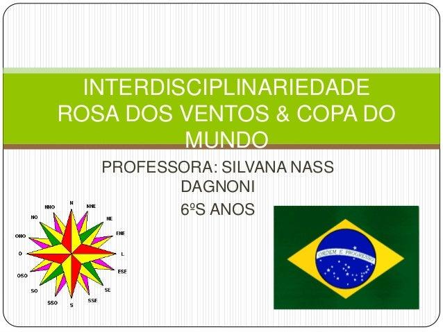 PROFESSORA: SILVANA NASS DAGNONI 6ºS ANOS INTERDISCIPLINARIEDADE ROSA DOS VENTOS & COPA DO MUNDO