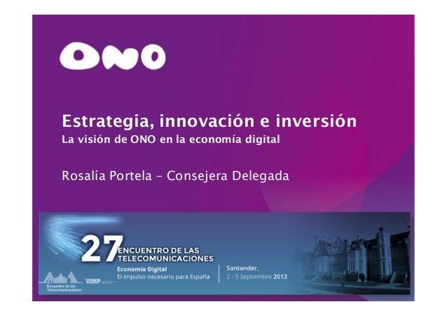 Santander, 02 de septiembre de 2013 Estrategia, innovación e inversión La visión de ONO en la economía digital Rosalía Por...