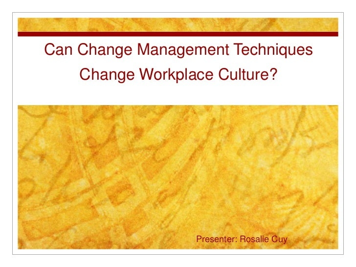 Can Change Management Techniques    Change Workplace Culture?                  Presenter: Rosalie Cuy