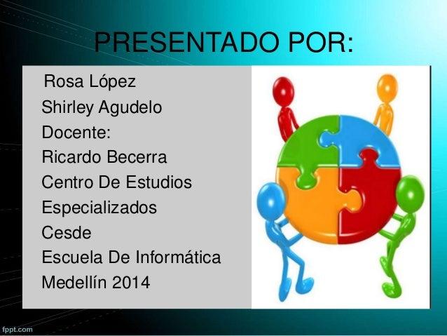 PRESENTADO POR: Rosa López Shirley Agudelo Docente: Ricardo Becerra Centro De Estudios Especializados Cesde Escuela De Inf...
