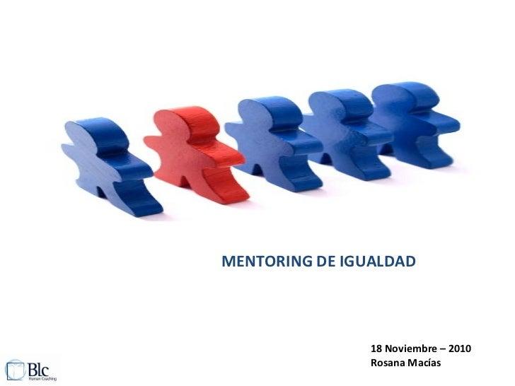 MENTORING DE IGUALDAD 18 Noviembre – 2010 Rosana Macías